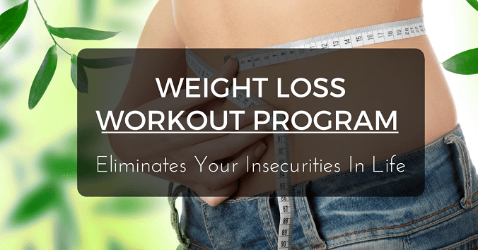 What Weight Loss Workout Program Eliminates Your Insecurities In Life?