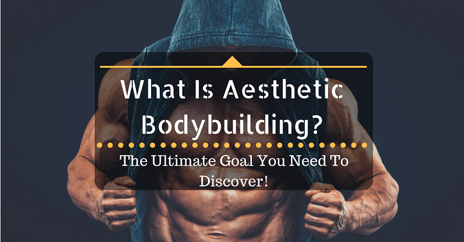 What Is Aesthetic Bodybuilding? The Ultimate Goal You Need To Discover!