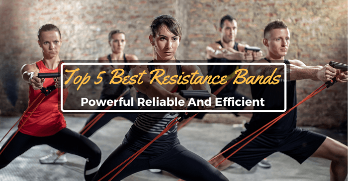 Top 5 Best Resistance Bands: Powerful Reliable And Efficient