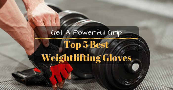 Get A Powerful Grip: Top 5 Best Weightlifting Gloves