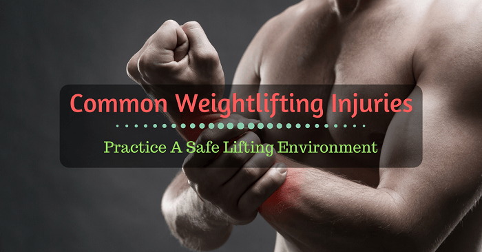 Common Weightlifting Injuries: Practice A Safe Lifting Environment