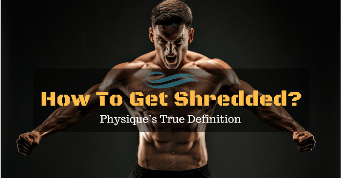 How To Get Shredded? Physique's True Definition