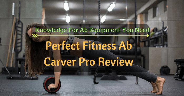 Perfect Fitness Ab Carver Pro Review: Knowledge For Ab Equipment You Need