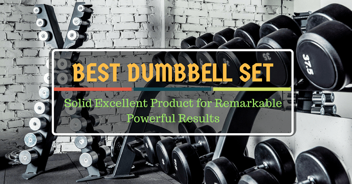 Best Dumbbell Set: Solid Excellent Product for Remarkable Powerful Results