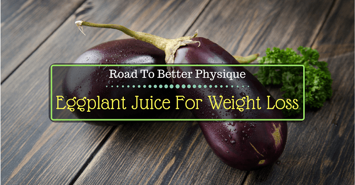 Road To Better Physique: Eggplant Juice For Weight Loss