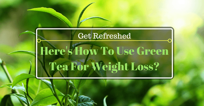 How To Use Green Tea For Weight Loss