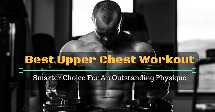 Best Upper Chest Workout: Smarter Choice For An Outstanding Physique