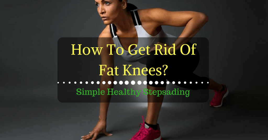 How To Get Rid Of Fat Knees: Simple Healthy Steps